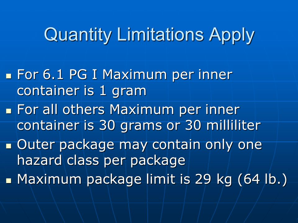 Quantity Limitations Apply For 6.1 PG I Maximum per inner container is 1 gram For 6.1 PG I Maximum per inner container is 1 gram For all others Maximum per inner container is 30 grams or 30 milliliter For all others Maximum per inner container is 30 grams or 30 milliliter Outer package may contain only one hazard class per package Outer package may contain only one hazard class per package Maximum package limit is 29 kg (64 lb.) Maximum package limit is 29 kg (64 lb.)