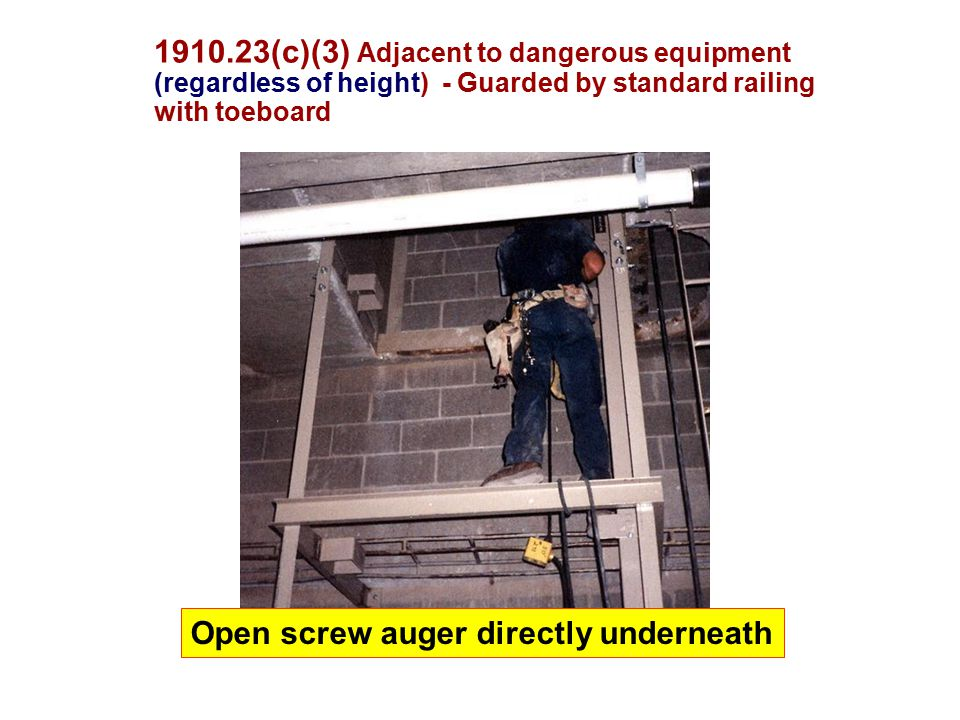 1910.23(c)(3) Adjacent to dangerous equipment (regardless of height) - Guarded by standard railing with toeboard Open screw auger directly underneath