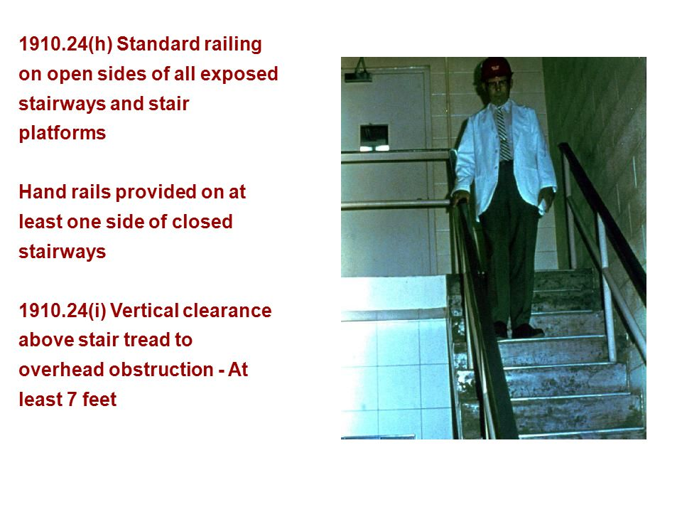 1910.24(h) Standard railing on open sides of all exposed stairways and stair platforms Hand rails provided on at least one side of closed stairways 19