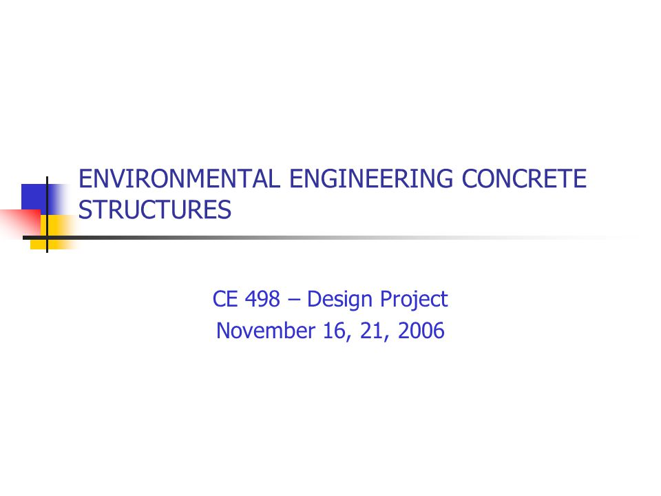 ENVIRONMENTAL ENGINEERING CONCRETE STRUCTURES CE 498 – Design Project November 16, 21, 2006