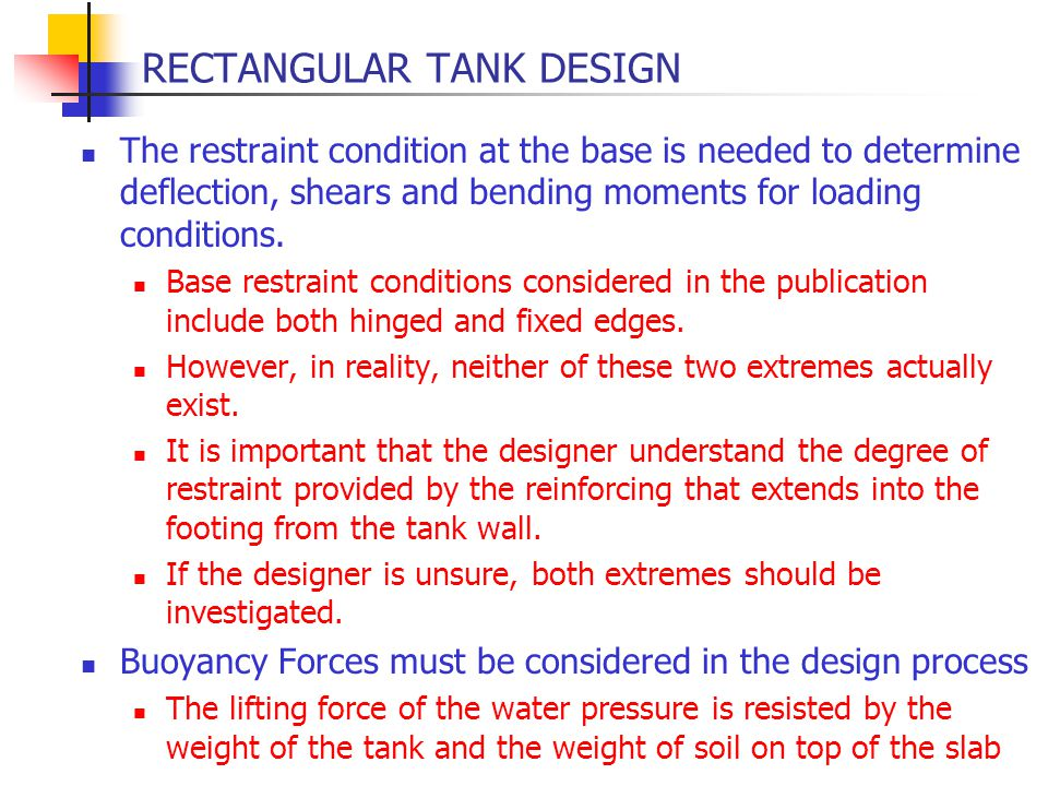 RECTANGULAR TANK DESIGN The restraint condition at the base is needed to determine deflection, shears and bending moments for loading conditions. Base