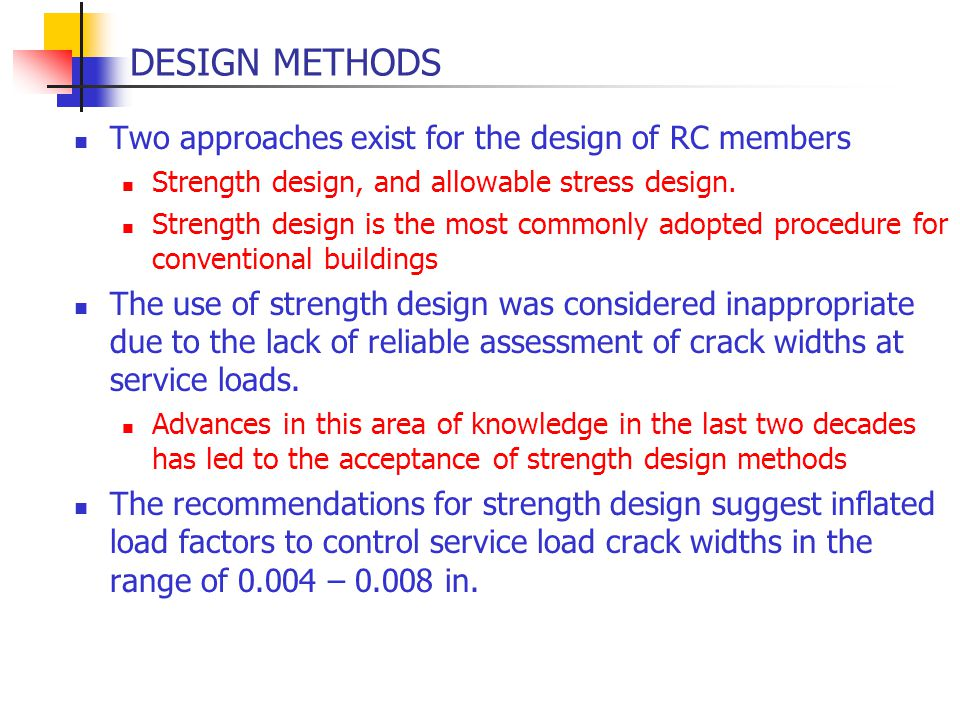 DESIGN METHODS Two approaches exist for the design of RC members Strength design, and allowable stress design. Strength design is the most commonly ad