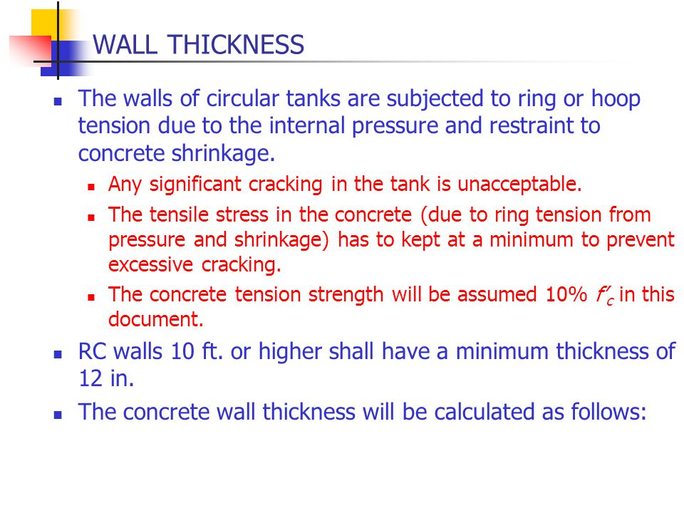 WALL THICKNESS The walls of circular tanks are subjected to ring or hoop tension due to the internal pressure and restraint to concrete shrinkage. Any