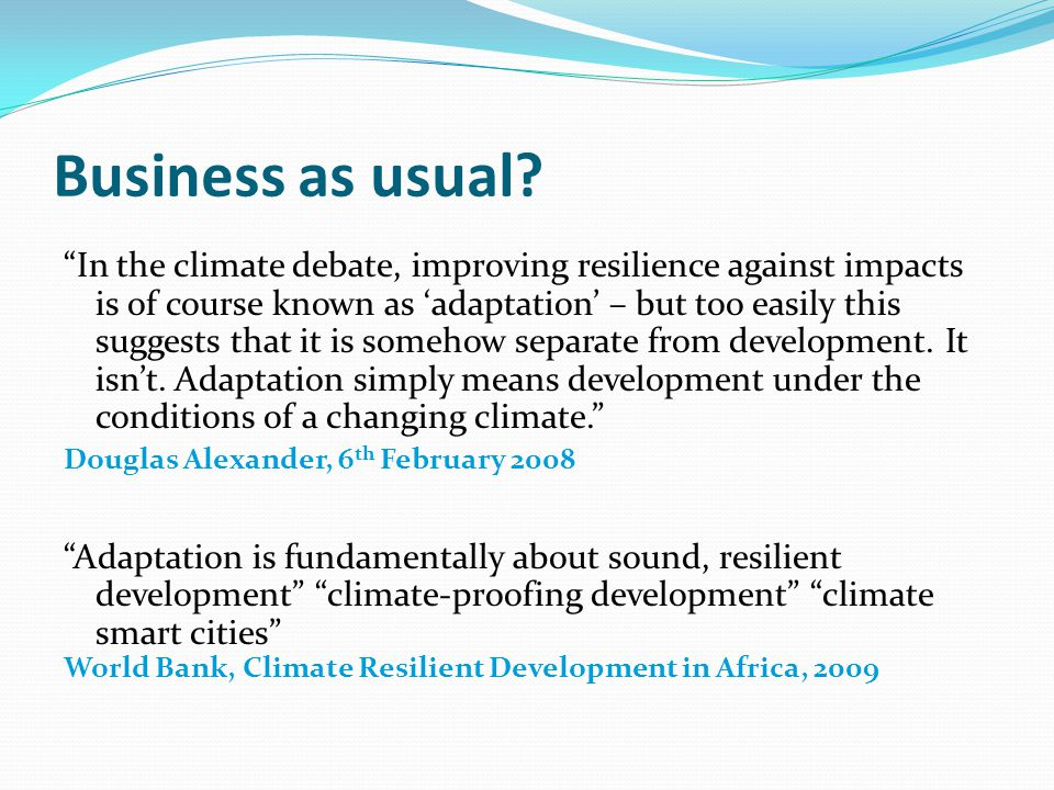 "Business as usual? ""In the climate debate, improving resilience against impacts is of course known as 'adaptation' – but too easily this suggests that"