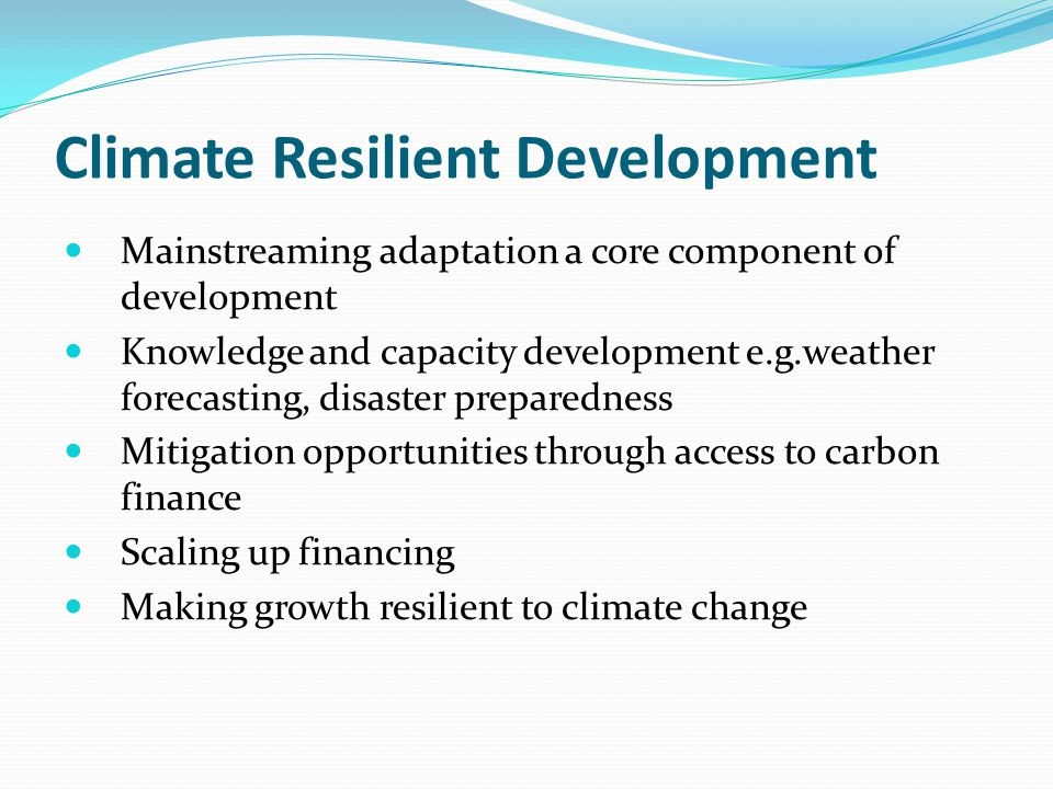 Climate Resilient Development Mainstreaming adaptation a core component of development Knowledge and capacity development e.g.weather forecasting, disaster preparedness Mitigation opportunities through access to carbon finance Scaling up financing Making growth resilient to climate change
