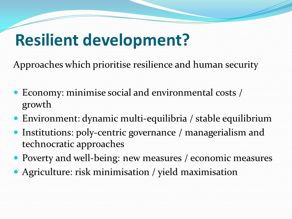 Resilient development? Approaches which prioritise resilience and human security Economy: minimise social and environmental costs / growth Environment