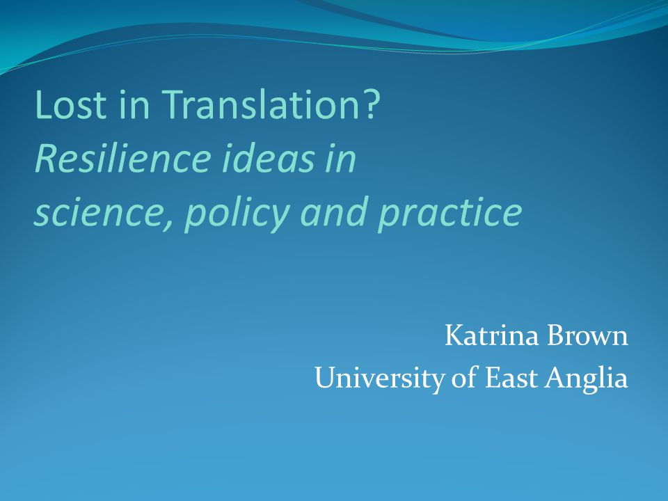 Lost in Translation? Resilience ideas in science, policy and practice Katrina Brown University of East Anglia
