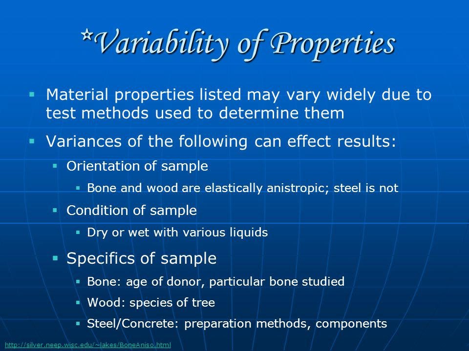 *Variability of Properties   Material properties listed may vary widely due to test methods used to determine them   Variances of the following can effect results:   Orientation of sample   Bone and wood are elastically anistropic; steel is not   Condition of sample   Dry or wet with various liquids   Specifics of sample   Bone: age of donor, particular bone studied   Wood: species of tree   Steel/Concrete: preparation methods, components http://silver.neep.wisc.edu/~lakes/BoneAniso.html