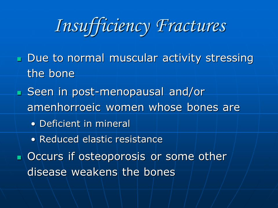 Insufficiency Fractures Due to normal muscular activity stressing the bone Due to normal muscular activity stressing the bone Seen in post-menopausal and/or amenhorroeic women whose bones are Seen in post-menopausal and/or amenhorroeic women whose bones are Deficient in mineralDeficient in mineral Reduced elastic resistanceReduced elastic resistance Occurs if osteoporosis or some other disease weakens the bones Occurs if osteoporosis or some other disease weakens the bones