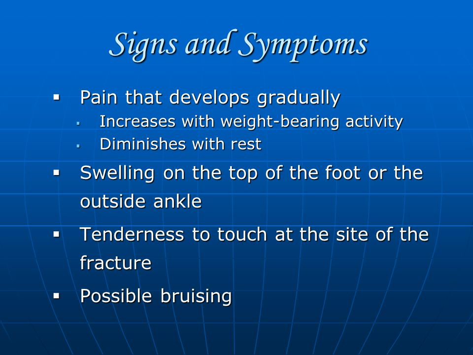 Signs and Symptoms  Pain that develops gradually  Increases with weight-bearing activity  Diminishes with rest  Swelling on the top of the foot or the outside ankle  Tenderness to touch at the site of the fracture  Possible bruising