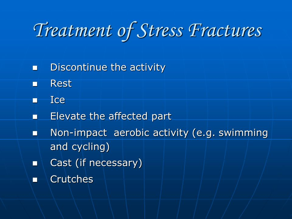 Treatment of Stress Fractures Discontinue the activity Discontinue the activity Rest Rest Ice Ice Elevate the affected part Elevate the affected part Non-impact aerobic activity (e.g.