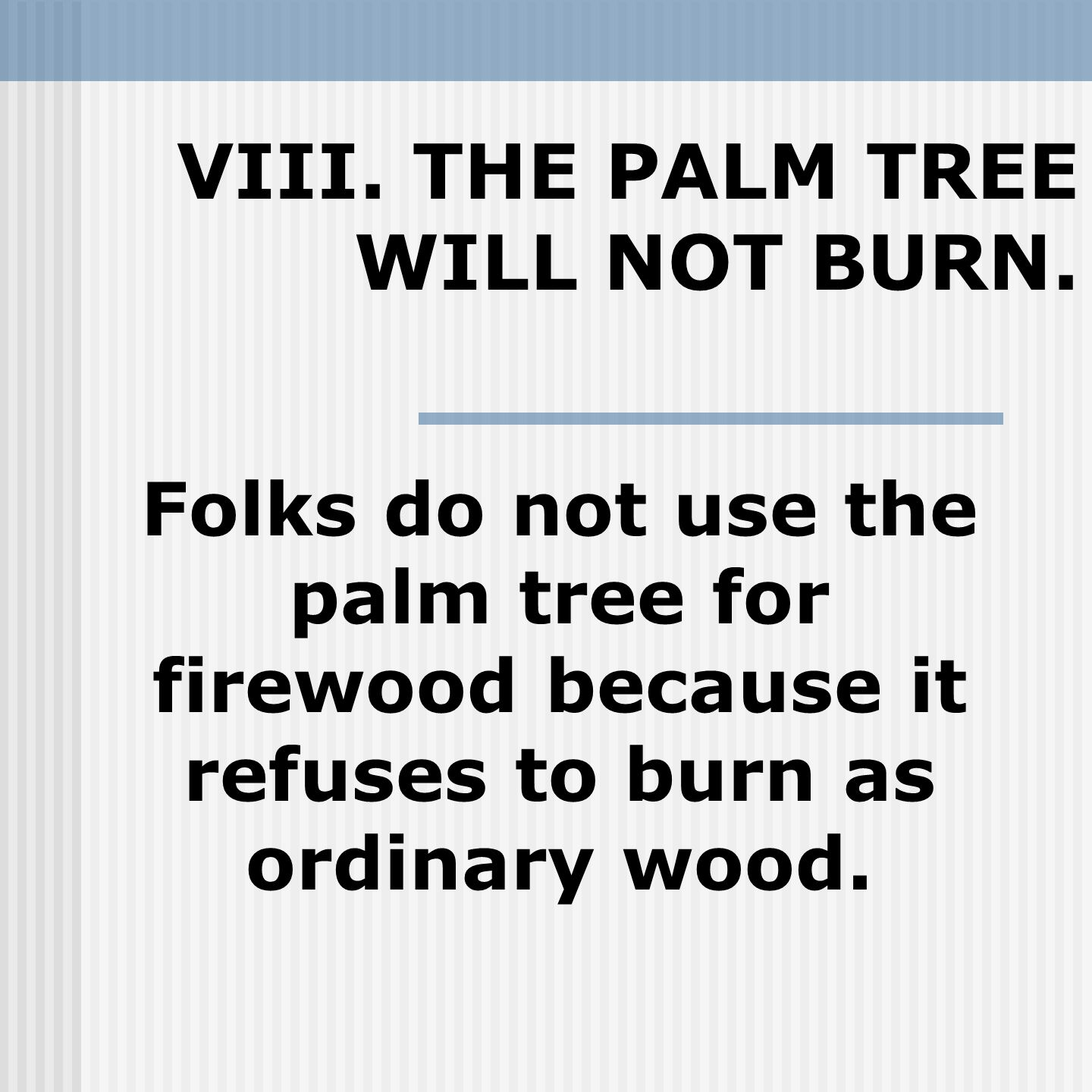VIII. THE PALM TREE WILL NOT BURN. Folks do not use the palm tree for firewood because it refuses to burn as ordinary wood.