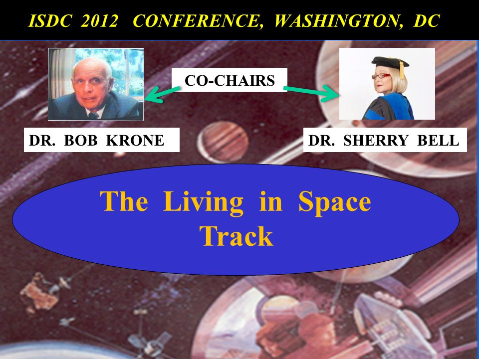 The Living in Space Track ISDC 2012 CONFERENCE, WASHINGTON, DC ISDC 2012 CONFERENCE, WASHINGTON, DC CO-CHAIRS DR. BOB KRONEDR. SHERRY BELL