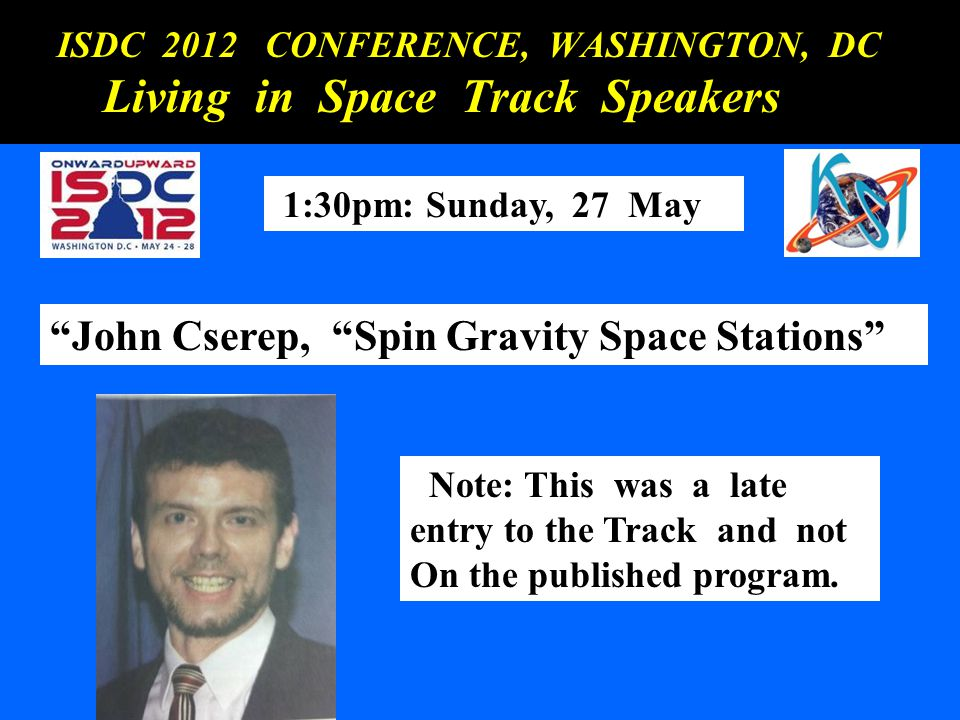 ISDC 2012 CONFERENCE, WASHINGTON, DC ISDC 2012 CONFERENCE, WASHINGTON, DC Living in Space Track Speakers Living in Space Track Speakers 1:30pm: Sunday