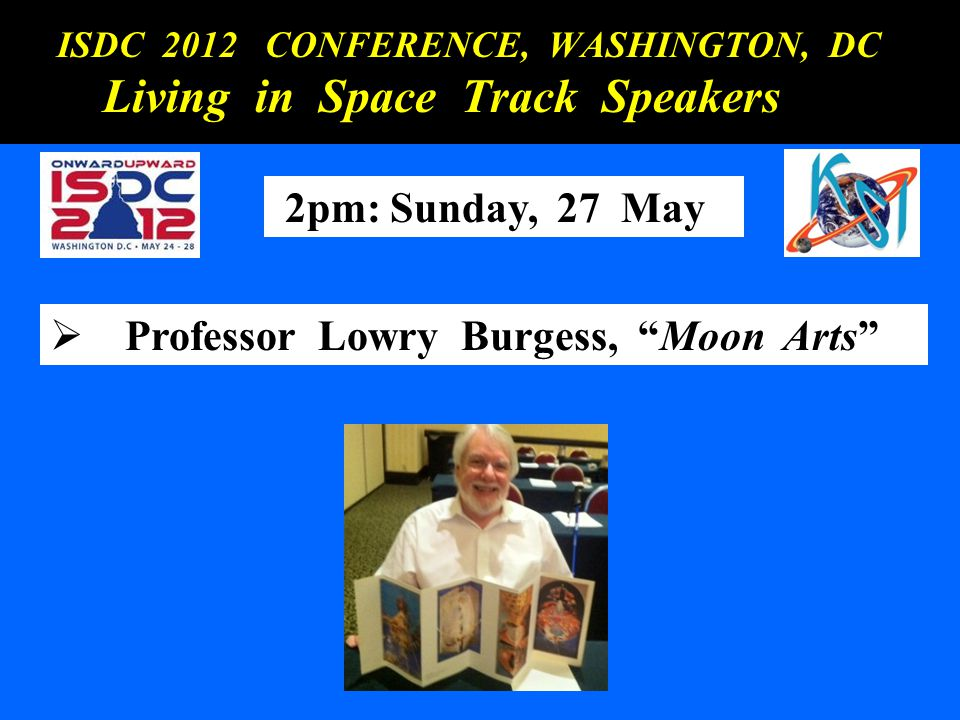 ISDC 2012 CONFERENCE, WASHINGTON, DC ISDC 2012 CONFERENCE, WASHINGTON, DC Living in Space Track Speakers Living in Space Track Speakers 2pm: Sunday, 2
