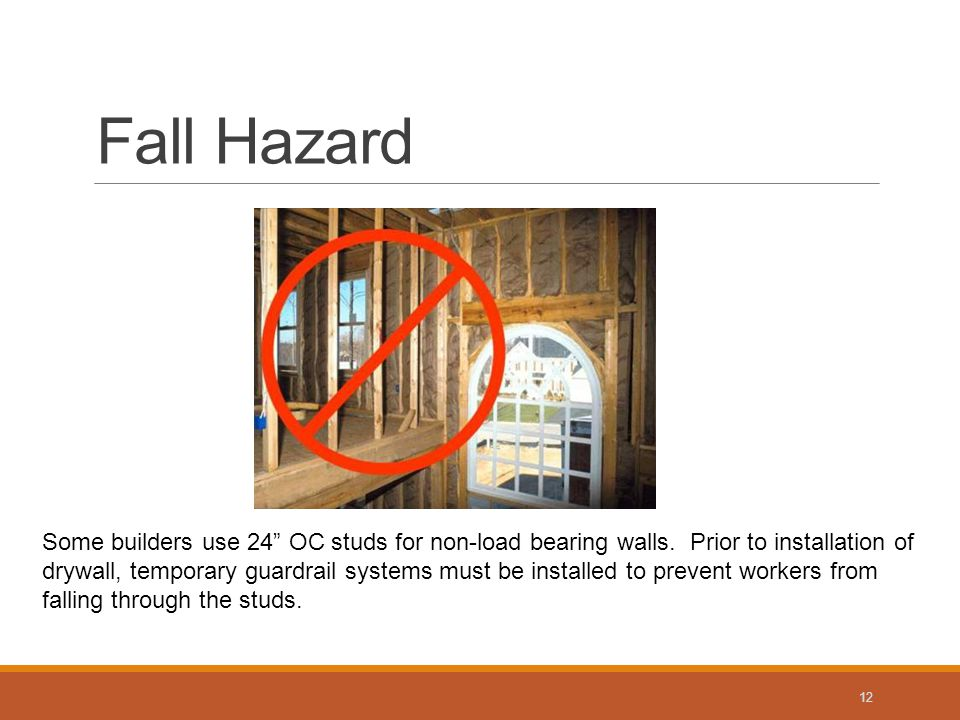 Fall Hazard 12 Some builders use 24 OC studs for non-load bearing walls.
