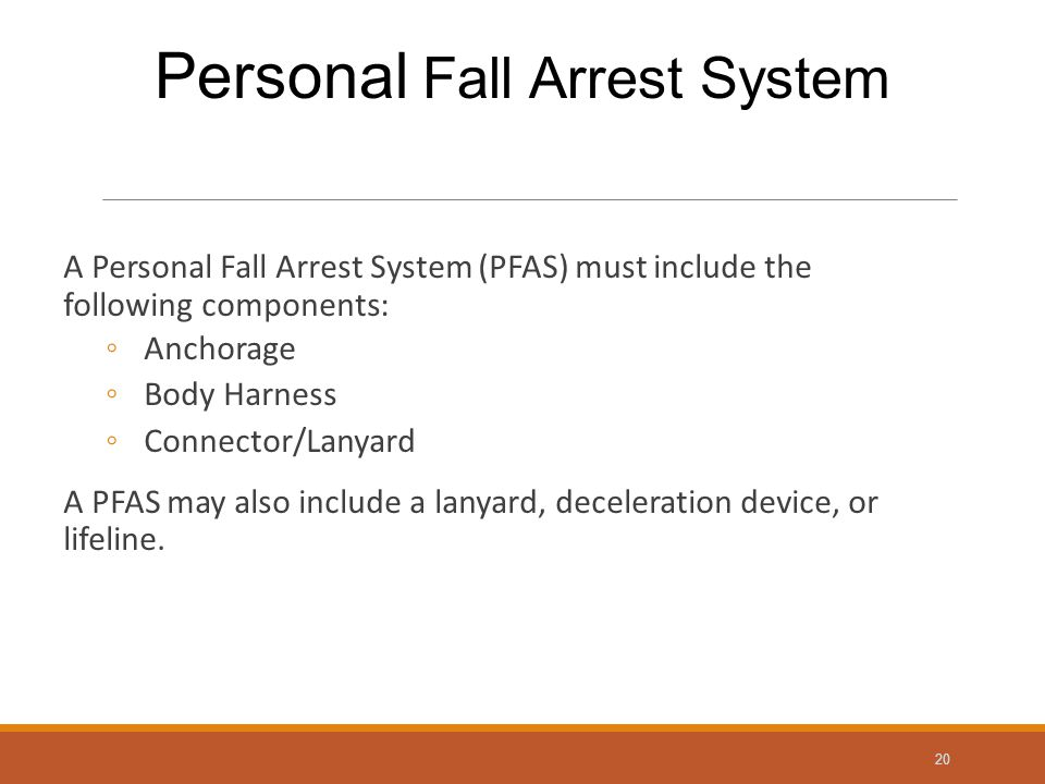 A Personal Fall Arrest System (PFAS) must include the following components: ◦Anchorage ◦Body Harness ◦Connector/Lanyard A PFAS may also include a lanyard, deceleration device, or lifeline.