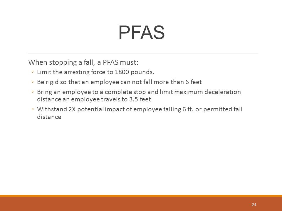 PFAS When stopping a fall, a PFAS must: ◦Limit the arresting force to 1800 pounds.