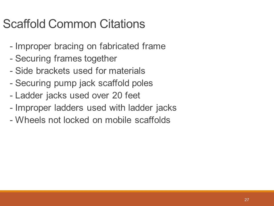 - Improper bracing on fabricated frame - Securing frames together - Side brackets used for materials - Securing pump jack scaffold poles - Ladder jacks used over 20 feet - Improper ladders used with ladder jacks - Wheels not locked on mobile scaffolds Scaffold Common Citations 27
