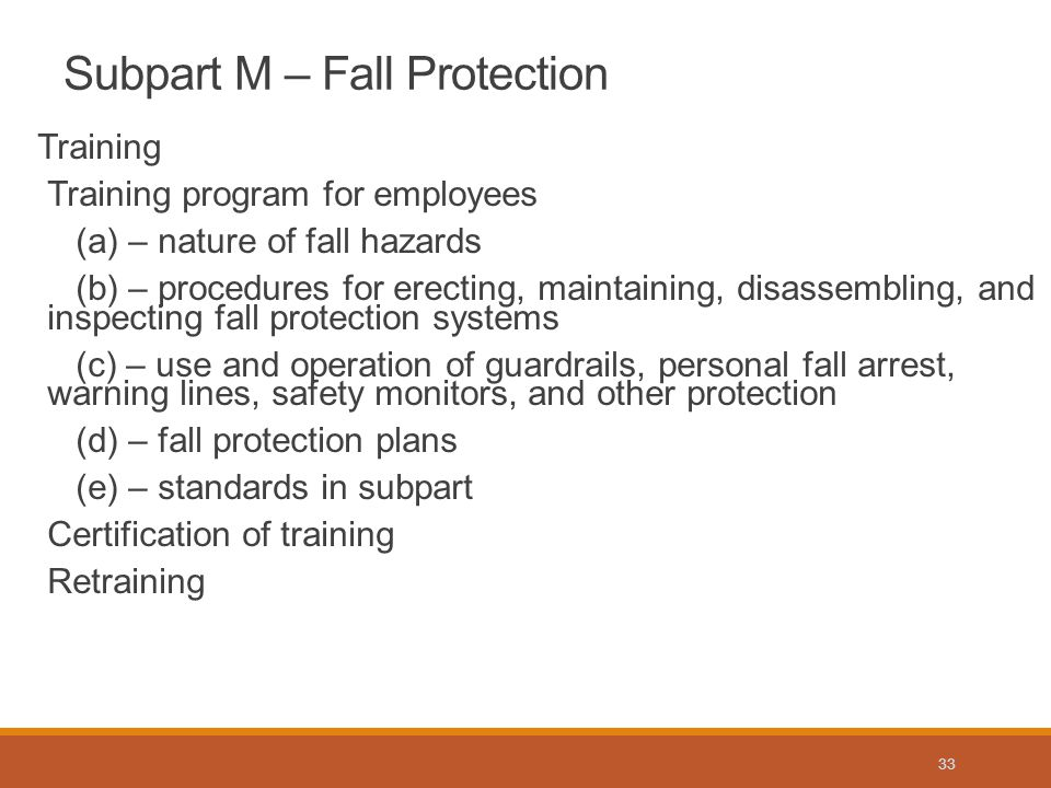 Training Training program for employees (a) – nature of fall hazards (b) – procedures for erecting, maintaining, disassembling, and inspecting fall protection systems (c) – use and operation of guardrails, personal fall arrest, warning lines, safety monitors, and other protection (d) – fall protection plans (e) – standards in subpart Certification of training Retraining Subpart M – Fall Protection 33