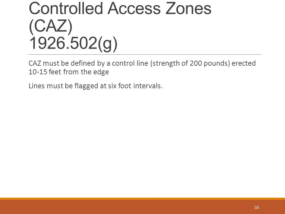 Controlled Access Zones (CAZ) 1926.502(g) CAZ must be defined by a control line (strength of 200 pounds) erected 10-15 feet from the edge Lines must be flagged at six foot intervals.