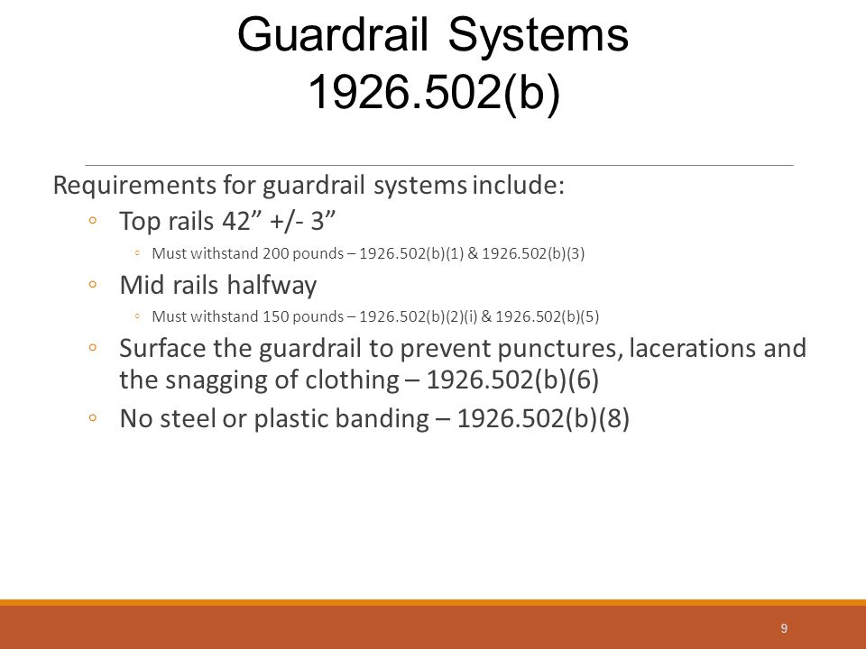 Requirements for guardrail systems include: ◦Top rails 42 +/- 3 ◦Must withstand 200 pounds – 1926.502(b)(1) & 1926.502(b)(3) ◦Mid rails halfway ◦Must withstand 150 pounds – 1926.502(b)(2)(i) & 1926.502(b)(5) ◦Surface the guardrail to prevent punctures, lacerations and the snagging of clothing – 1926.502(b)(6) ◦No steel or plastic banding – 1926.502(b)(8) 9 Guardrail Systems 1926.502(b)