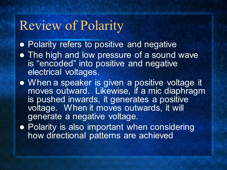 Review of Polarity Polarity refers to positive and negative The high and low pressure of a sound wave is encoded into positive and negative electrical voltages.