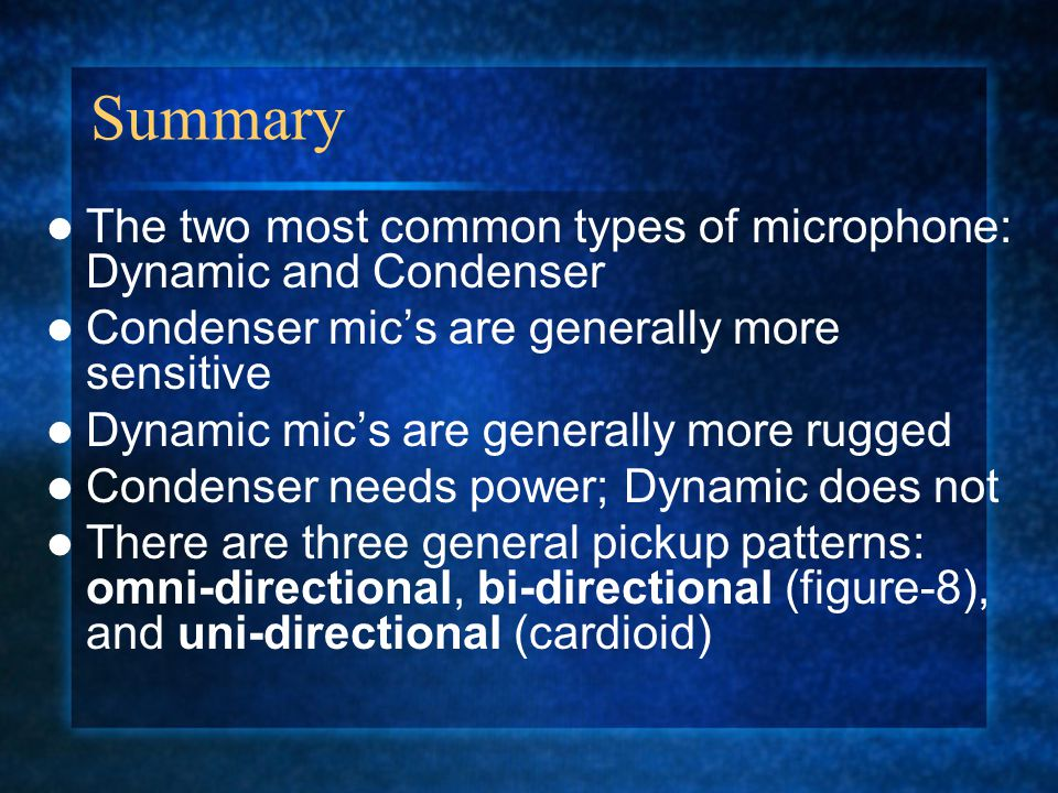 Summary The two most common types of microphone: Dynamic and Condenser Condenser mic's are generally more sensitive Dynamic mic's are generally more rugged Condenser needs power; Dynamic does not There are three general pickup patterns: omni-directional, bi-directional (figure-8), and uni-directional (cardioid)