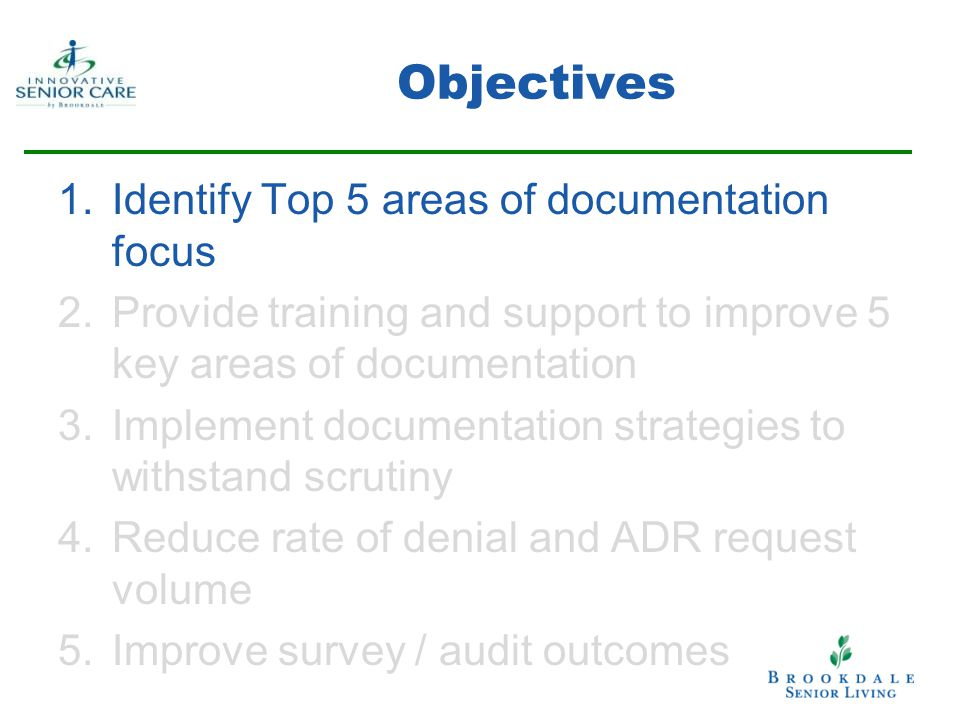 Objectives 1.Identify Top 5 areas of documentation focus 2.Provide training and support to improve 5 key areas of documentation 3.Implement documentation strategies to withstand scrutiny 4.Reduce rate of denial and ADR request volume 5.Improve survey / audit outcomes