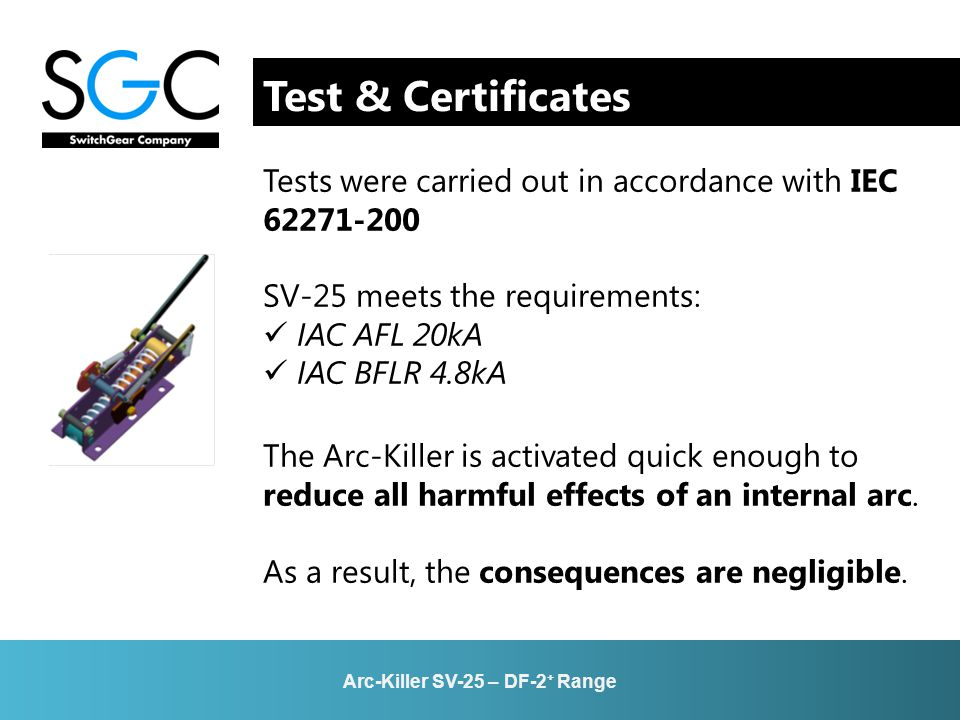 Test & Certificates Tests were carried out in accordance with IEC 62271-200 SV-25 meets the requirements: IAC AFL 20kA IAC BFLR 4.8kA The Arc-Killer i