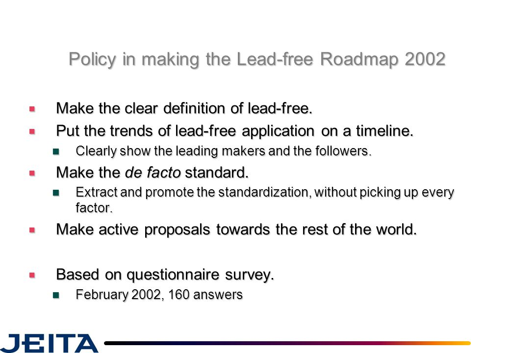 Policy in making the Lead-free Roadmap 2002 ■ Make the clear definition of lead-free. ■ Put the trends of lead-free application on a timeline. Clearly