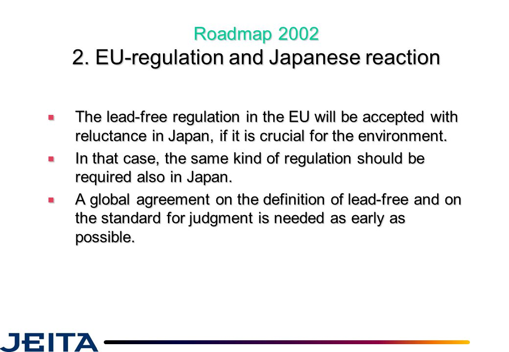 Roadmap 2002 2. EU-regulation and Japanese reaction ■ The lead-free regulation in the EU will be accepted with reluctance in Japan, if it is crucial f