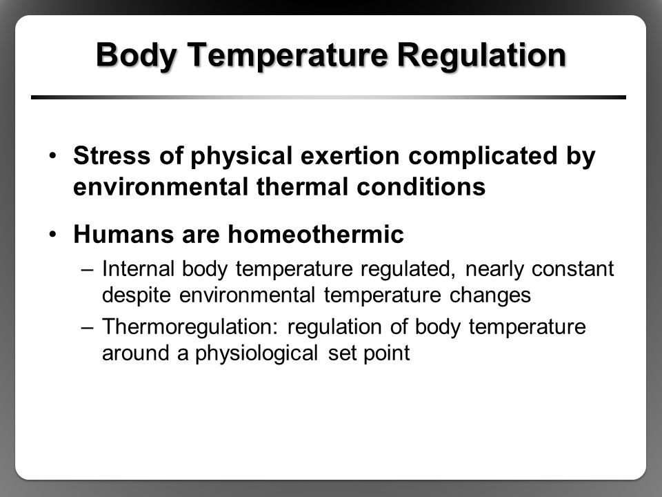 Body Temperature Regulation Stress of physical exertion complicated by environmental thermal conditions Humans are homeothermic –Internal body tempera