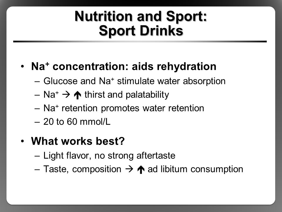 Nutrition and Sport: Sport Drinks Na + concentration: aids rehydration –Glucose and Na + stimulate water absorption –Na +   thirst and palatability