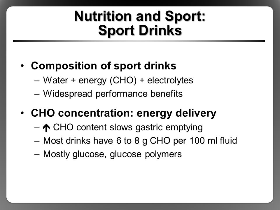 Nutrition and Sport: Sport Drinks Composition of sport drinks –Water + energy (CHO) + electrolytes –Widespread performance benefits CHO concentration:
