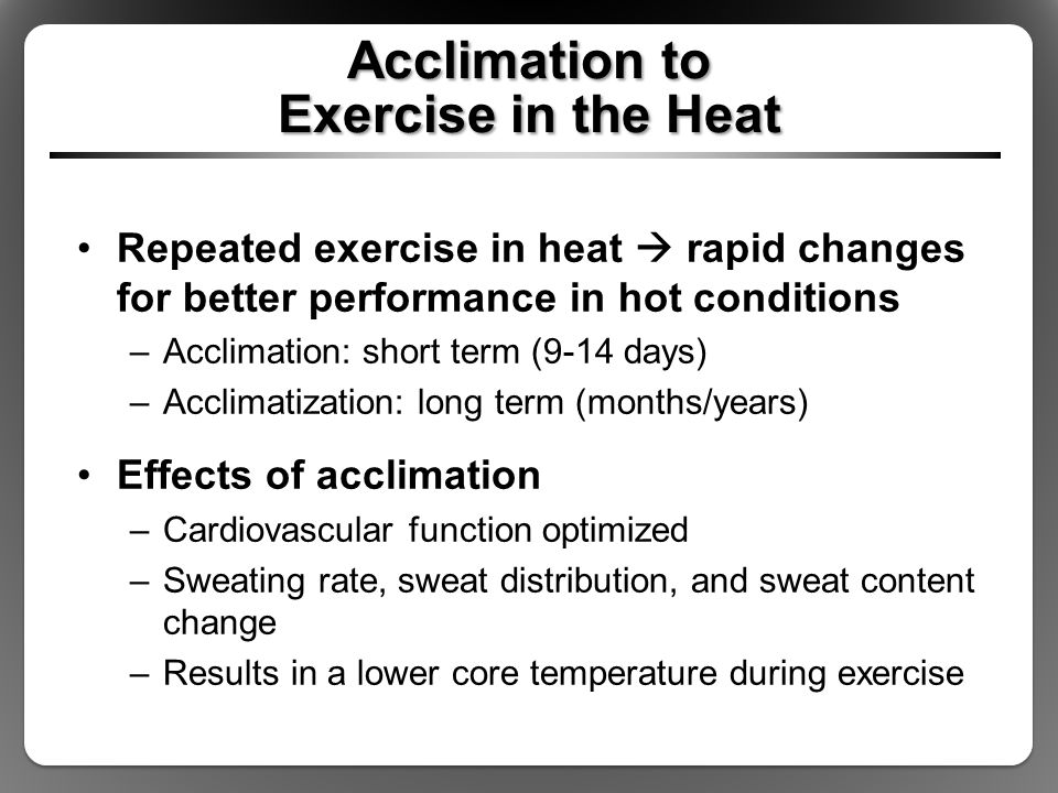 Acclimation to Exercise in the Heat Repeated exercise in heat  rapid changes for better performance in hot conditions –Acclimation: short term (9-14