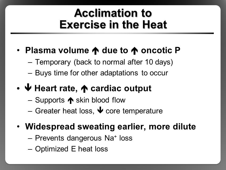 Acclimation to Exercise in the Heat Plasma volume  due to  oncotic P –Temporary (back to normal after 10 days) –Buys time for other adaptations to o