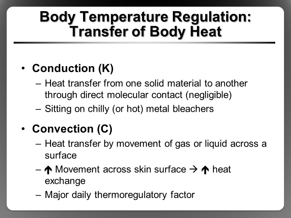 Body Temperature Regulation: Transfer of Body Heat Radiation (R) –Heat loss in form of infrared rays –Body can give off or receive radiant heat –Major daily thermoregulatory factor C + K + R = avenues of dry heat exchange –Insulation (I): resistance to dry heat exchange –Still layer of air ideal insulator