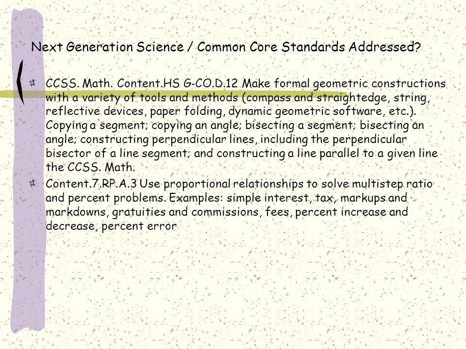 Next Generation Science / Common Core Standards Addressed? CCSS. Math. Content.HS G ‐ CO.D.12 Make formal geometric constructions with a variety of to