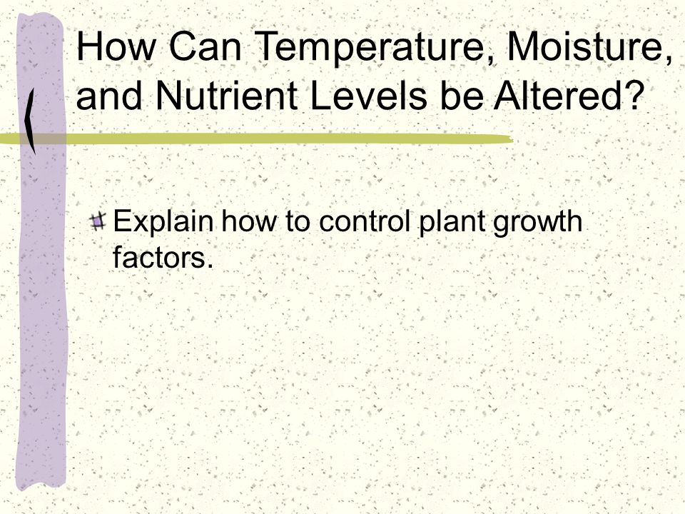 How Can Temperature, Moisture, and Nutrient Levels be Altered? Explain how to control plant growth factors.