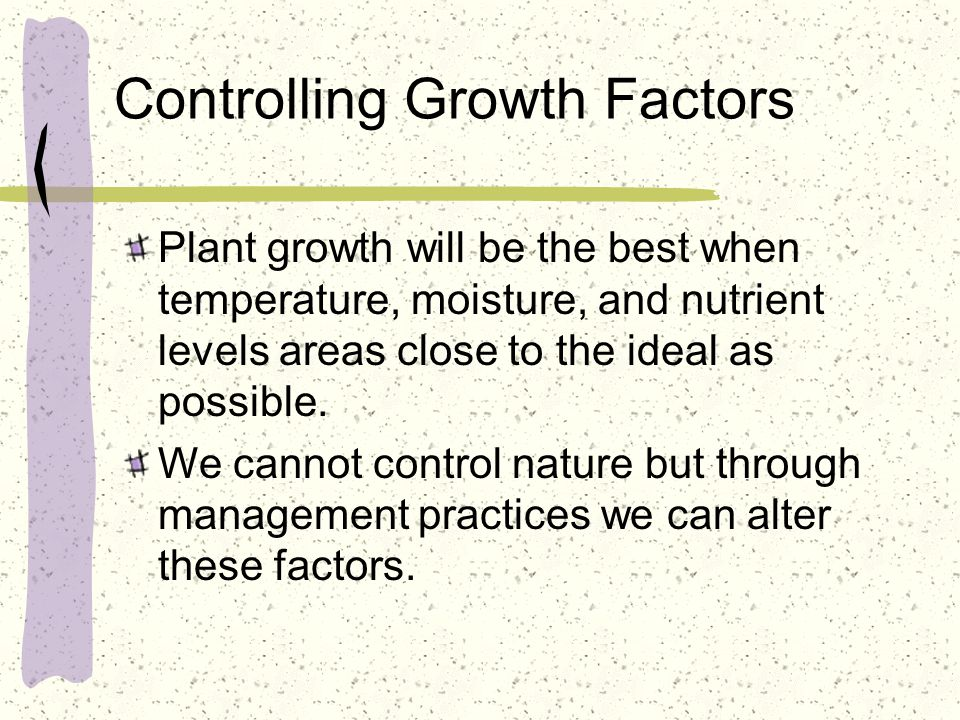 Controlling Growth Factors Plant growth will be the best when temperature, moisture, and nutrient levels areas close to the ideal as possible. We cann