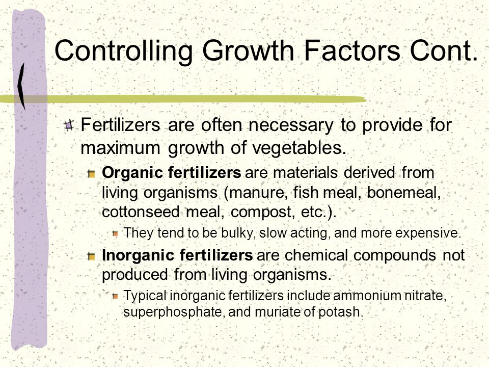 Controlling Growth Factors Cont. Fertilizers are often necessary to provide for maximum growth of vegetables. Organic fertilizers are materials derive