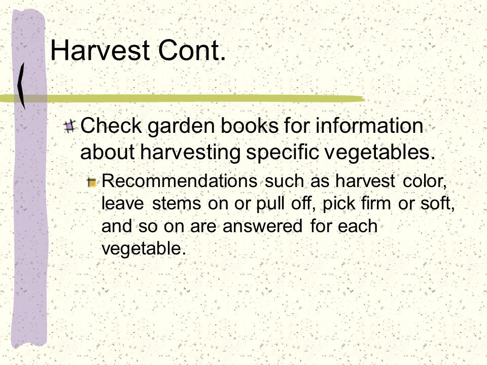 Harvest Cont. Check garden books for information about harvesting specific vegetables. Recommendations such as harvest color, leave stems on or pull o