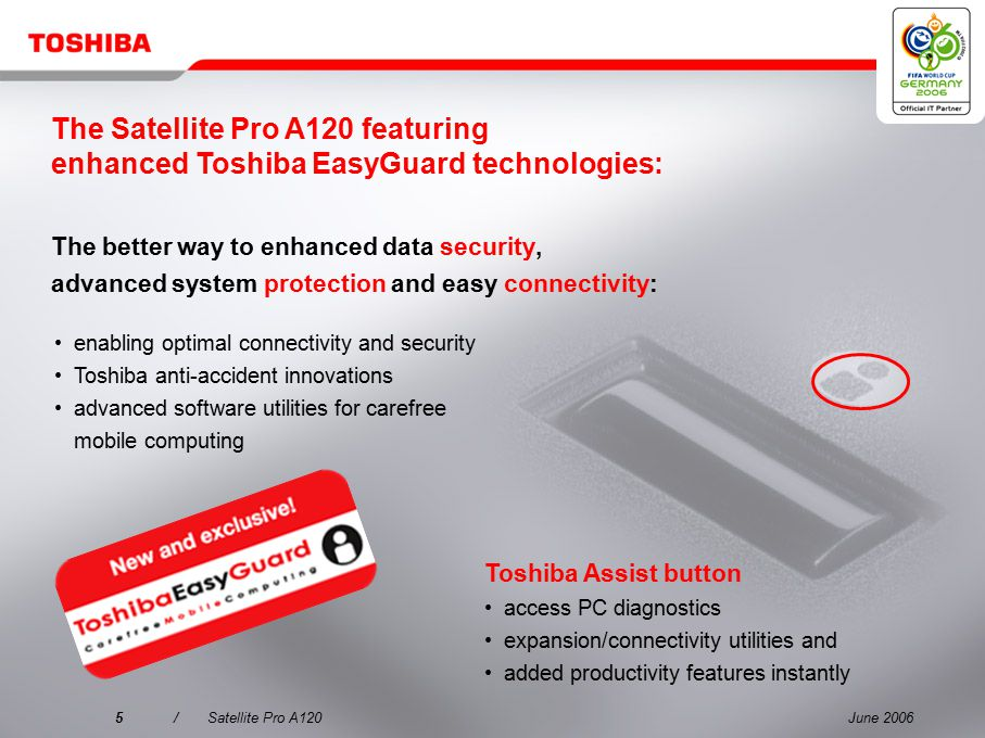 June 20065/Satellite Pro A120 The better way to enhanced data security, advanced system protection and easy connectivity: Toshiba Assist button access PC diagnostics expansion/connectivity utilities and added productivity features instantly enabling optimal connectivity and security Toshiba anti-accident innovations advanced software utilities for carefree mobile computing The Satellite Pro A120 featuring enhanced Toshiba EasyGuard technologies: