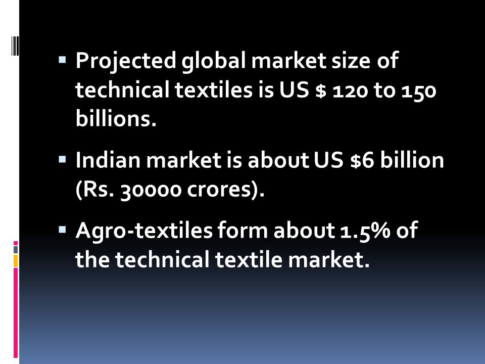  Projected global market size of technical textiles is US $ 120 to 150 billions.  Indian market is about US $6 billion (Rs. 30000 crores).  Agro-te