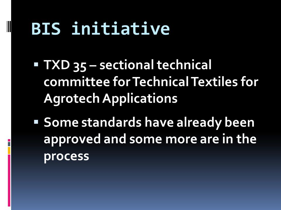 BIS initiative  TXD 35 – sectional technical committee for Technical Textiles for Agrotech Applications  Some standards have already been approved a