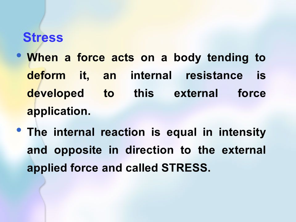 Stress When a force acts on a body tending to deform it, an internal resistance is developed to this external force application.