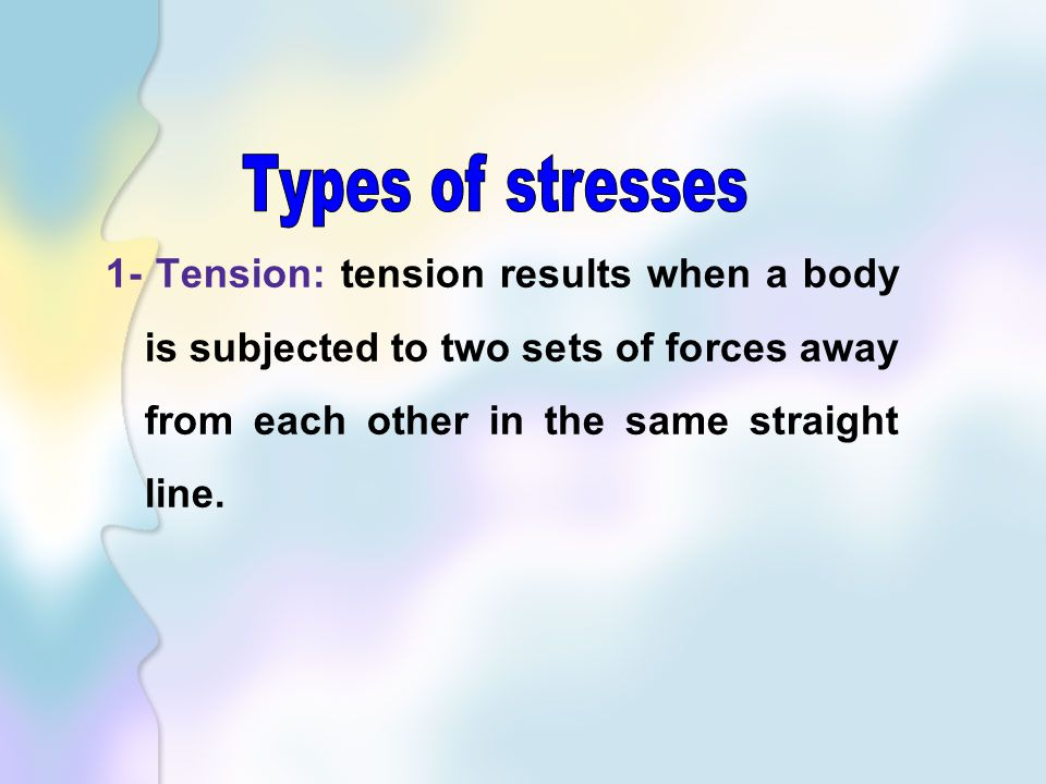1- Tension: tension results when a body is subjected to two sets of forces away from each other in the same straight line.
