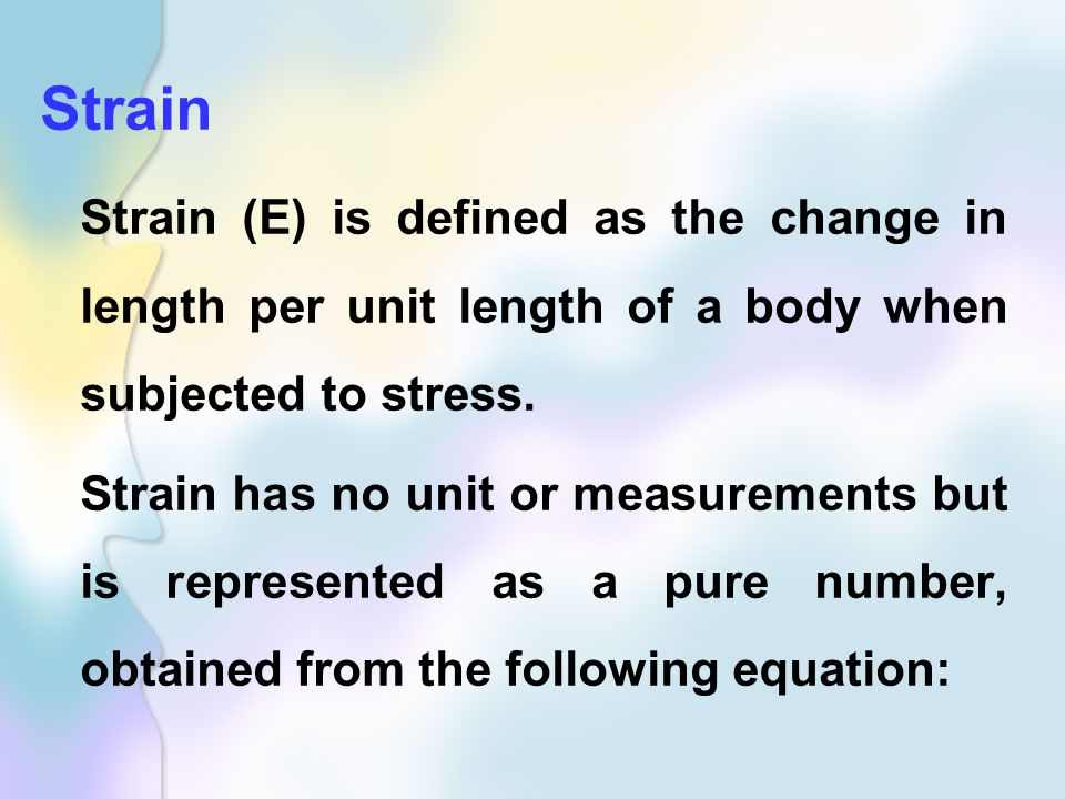 Strain Strain (E) is defined as the change in length per unit length of a body when subjected to stress.
