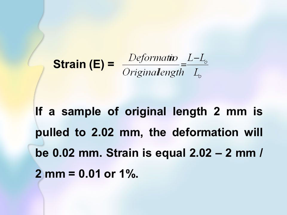 Strain (E) = If a sample of original length 2 mm is pulled to 2.02 mm, the deformation will be 0.02 mm.